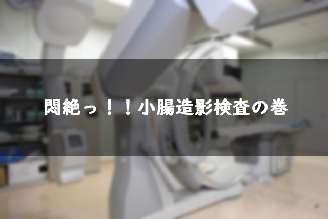 悶絶!!小腸造影検査の巻